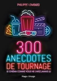 Philippe Lombard - 300 anecdotes de tournages - Le cinéma comme vous ne l'avez jamais lu.