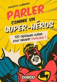 Philippe Lombard - Parler comme un super-héros - 100 répliques cultes pour devenir invincible !.