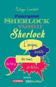 Philippe Lombard - Pourquoi Sherlock s'appelle Sherlock - L'origine insolite des noms de héros de fiction.