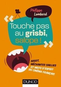 Philippe Lombard - Touche pas au grisbi, salope ! - Argot, méchantes saillies et mots d'esprit du cinéma français.