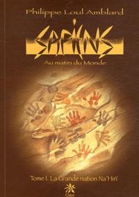 Philippe Loul Amblard - Sapiens Au matin du Monde Tome 1 : La Grande nation Na'Hirï.