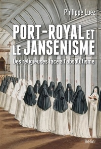 Philippe Luez - Port-Royal et le jansénisme - Des religieuses face à l'absolutisme.