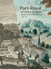 Philippe Luez et Christine Gouzi - Port-Royal ou l'abbaye de papier - Madeleine Horthemels (1686-1767).