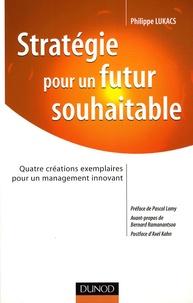 Philippe Lukacs - Stratégie pour un futur souhaitable - Quatre créations exemplaires pour un management innovant.