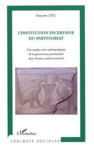 Philippe Lyet - L'Institution incertaine du partenariat - Une analyse socio-anthropologique de la gouvernance partenariale dans l'action sociale territoriale.