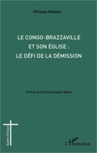 Philippe Mabiala - Le Congo-Brazzaville et son Eglise : le défi de la démission.