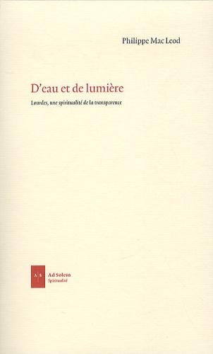 Philippe Mac Leod - D'eau et de lumière - Lourdes, une spiritualité de la transparence.