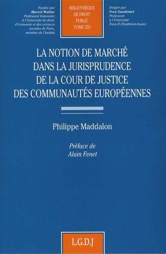 Philippe Maddalon - La notion de marché dans la jurisprudence de la Cour de justice des Communautés européennes.