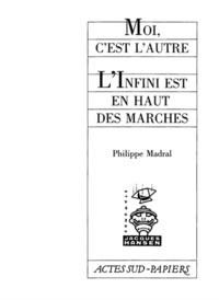 Philippe Madral - Moi, c'est l'autre ; L'Infini est en haut des marches.