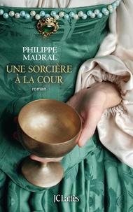 Philippe Madral - Une sorcière à la cour.
