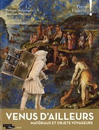 Philippe Malgouyres et Jean-Luc Martinez - Venus d'ailleurs - Matériaux et objets voyageurs.