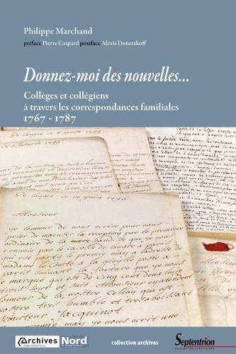 Philippe Marchand - Donnez-moi des nouvelles... - Collèges et collégiens à travers les correspondances familiales 1767-1787.