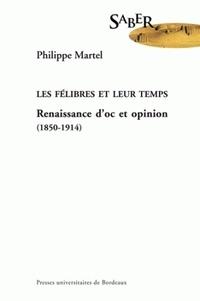 Philippe Martel - Les félibres et leur temps - Renaissance d'oc et opinion (1850-1914).