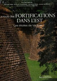 Philippe Martin et Roland Bois - La route des fortifications dans l'Est - Les étoiles de Vauban.