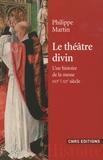 Philippe Martin - Le théâtre divin - Une histoire de la messe XVIe-XXe siècles.