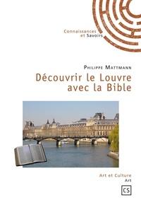 Philippe Mattmann - Découvrir le Louvre avec la Bible - Ou la Babylone antique au christianisme originel.