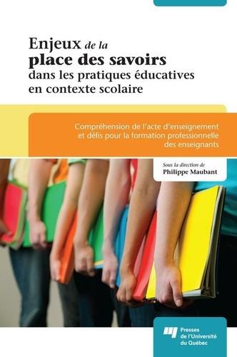 Philippe Maubant - Enjeux de la place des savoirs dans les pratiques éducatives en contexte scolaire - Compréhension de l'acte d'enseignement et défis pour la formation professionnelle des enseignants.