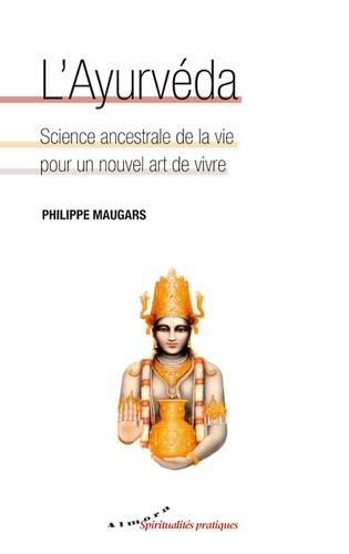 Philippe Maugars - L'Ayurvéda, science ancestrale de la vie pour un nouvel art de vivre.