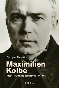 Philippe Maxence - Maximilien Kolbe - Prêtre, journaliste et martyr (1894-1941).