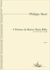 Philippe Mazé - 6 Poèmes de Rainer Maria Rilke - partition pour pour 4 voix de femmes a cappella.