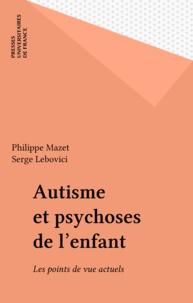 Philippe Mazet et Serge Lebovici - Autisme et psychoses de l'enfant - Les points de vue actuels.