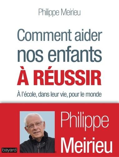 Philippe Meirieu - Comment aider nos enfants à réussir - À l'école, dans leur vie, pour le monde.
