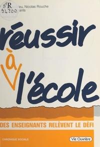 Philippe Meirieu et Nicolas Rouche - Réussir à l'école : des enseignants relèvent le défi.