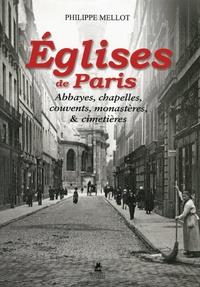Philippe Mellot - Eglises de Paris, abbayes, chapelles, cloitres, monastères et cimetières.