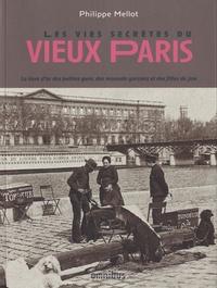 Philippe Mellot - Les vies secrètes du vieux Paris - Le livre d'or des petites gens, des mauvais garçons et des filles de joie.