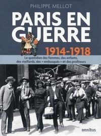 """Philippe Mellot - Paris en guerre 1914-1918 - Le quotidien des femmes, des enfants, des vieillards, des """"embusqués"""" et des profiteurs."""