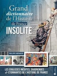 Philippe Ménager - Grand dictionnaire de l'Histoire de France insolite - Les coulisses inédites, saugrenues & étonnantes de l'Histoire de France.