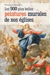 Les 500 plus belles peintures murales de nos églises - Philippe Ménager |
