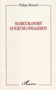 Philippe Mesnard - Maurice Blanchot, le sujet de l'engagement.