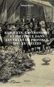 Philippe Meyzie - Banquets, gastronomie et politique dans les villes de province XIVe-XXe siècles.