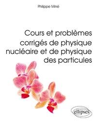 Philippe Miné - Cours et problèmes corrigés de physique nucléaire et de physique des particules - L3, M1, Ecoles d'ingénieurs.