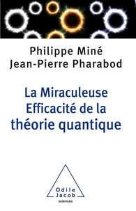 Philippe Miné et Jean-Pierre Pharabod - La Miraculeuse Efficacité de la théorie quantique.
