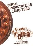 Philippe Mioche et Alain Gauthier - Corse industrielle 1830-1960 - Mémoire révélée, matière transformée.