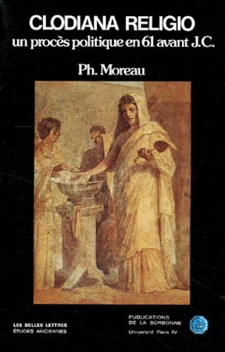 Philippe Moreau - Clodiana Religio. - Un procès politique en 61 av. J.-C..
