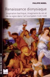 Philippe Morel - Renaissance dionysiaque - Inspiration bachique, imaginaire du vin et de la vigne dans l'art européen (1430-1630).