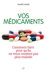 Philippe Moser et Philippe Moser - Vos médicaments comment faire pour qu'ils ne vous rendent plus malades.