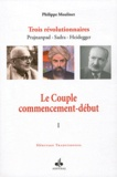 Philippe Moulinet - Trois révolutionnaires : Prajnanpad - Sadra - Heidegger - Tome 1, Le Couple commencement-début.
