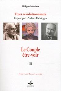 Philippe Moulinet - Trois révolutionnaires : Prajnanpad - Sadra - Heidegger - Tome 3, Le Couple être-voir.