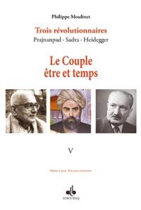 Philippe Moulinet - Trois révolutionnaires : Prajnanpad - Sadra - Heidegger - Tome 5, Le Couple être et temps.