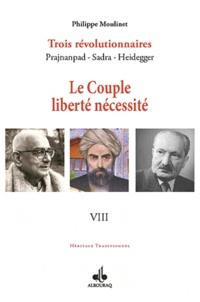 Philippe Moulinet - Trois révolutionnaires : Prajnanpad - Sadra - Heidegger - Tome 8, Le couple liberté-nécessité.