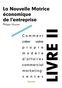 Philippe Mounier - La nouvelle matrice économique de l'entreprise - Volume 2, An 1, Comment créer votre propre modèle d'affaires commercial marketing-ventes.