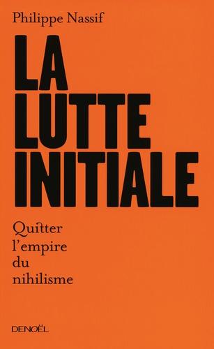 Philippe Nassif - La Lutte initiale - Quitter l'empire du nihilisme.