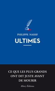 Philippe Nassif - Ultimes - Ce que les plus grands ont dit juste avant de mourir.