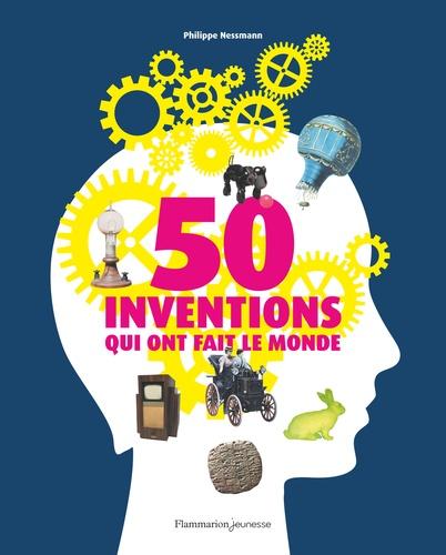Philippe Nessmann - 50 inventions qui ont fait le monde.