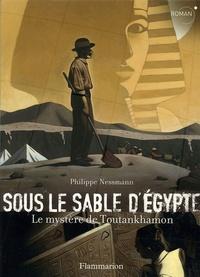 Philippe Nessmann - Sous le sable d'Egypte - Le mystère de Toutankhamon.