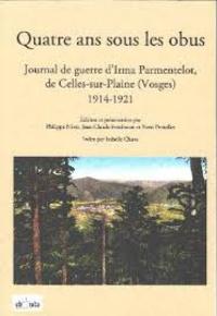 Philippe Nivet et Jean-Claude Fombaron - Quatre ans sous les obus - Journal de guerre d'Irma Parmentelot, de Celles-sur-Plaine (Vosges) 1914-1921.